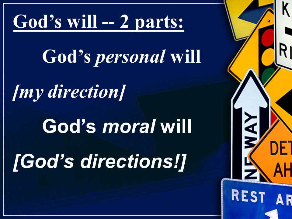 God's will -- 2 parts: God's personal will [my direction] God's moral will [God's directions!]